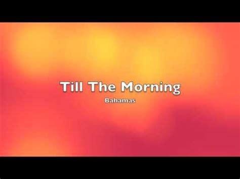 till love comes again youtube bahamas till the morning lyrics youtube