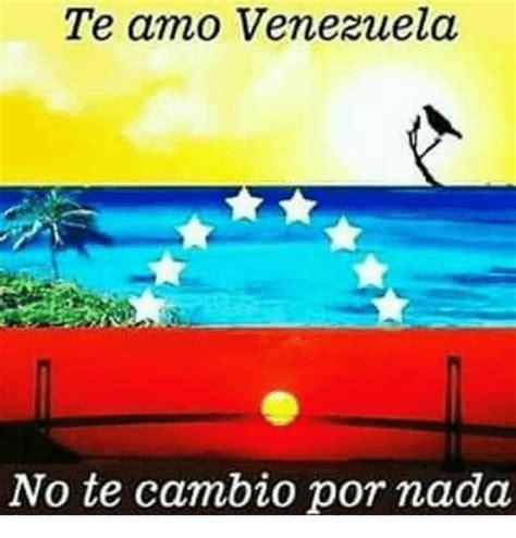 imagenes venezuela te amo te amo venezuela no te cambio por mada meme on sizzle