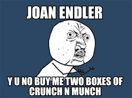 Crunch Meme - meme creator joan endler y u no buy me two boxes of