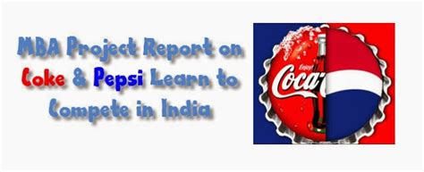Pepsi Mba Internships by Coke Pepsi Learn To Compete In India Mba Project Report