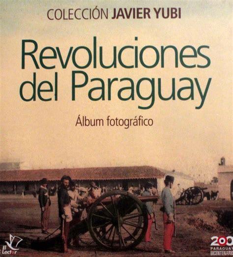 libro projecte javerm el meu revoluciones del paraguay 193 lbum fotogr 225 fico colecci 243 n javier yubi el lector asunci 243 n 2011