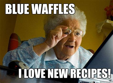 Waffles Meme - blue waffles grandma finds the internet know your meme