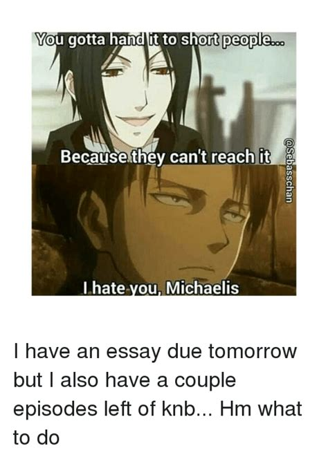 I To Write An Essay Due Tomorrow by You Gotta It To Because They Can T Reach It I You Michaelis I An