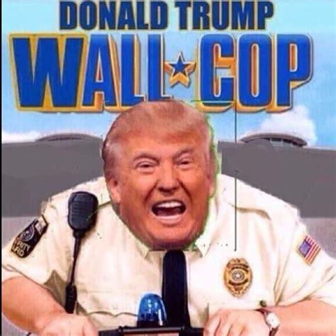 Funnyest Memes - donald trump memes wall cop zbest memes