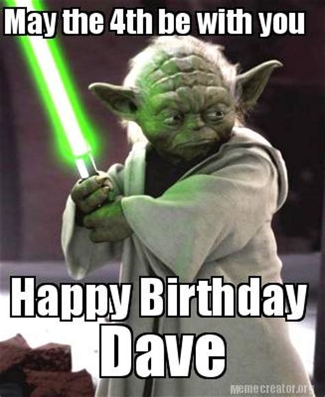 May The Fourth Be With You Meme - meme creator happy birthday dave may the 4th be with you