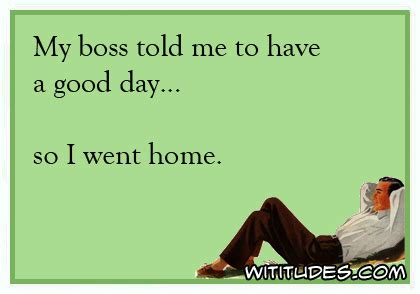 Home So by Boss Told Me Have Good Day So Went Home Ecard Wititudes