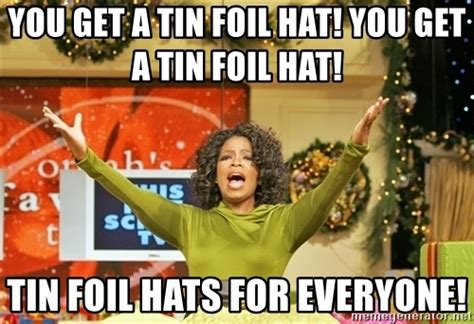 Tin Foil Hat Meme - you get a tin foil hat you get a tin foil hat tin foil