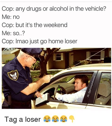 Any Drugs Or Alcohol Meme - cop any drugs or alcohol in the vehicle me no cop but it