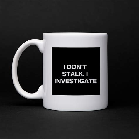 7 Must Stalk Posts by I Don T Stalk I Investigate Mug By Wordnerd