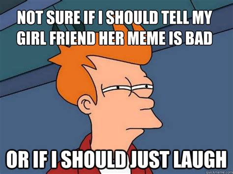 Girl Friend Meme - not sure if i should tell my girl friend her meme is bad