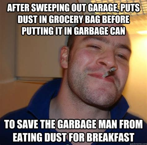 Garbage Man Meme - after sweeping out garage puts dust in grocery bag before