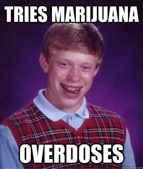 Marijuana Overdose Meme - tries marijuana overdoses bad luck brian quickmeme