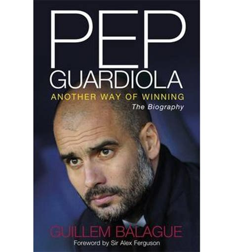 pep guardiola another way pep guardiola another way of winning the biography guillem balague 9781409143758
