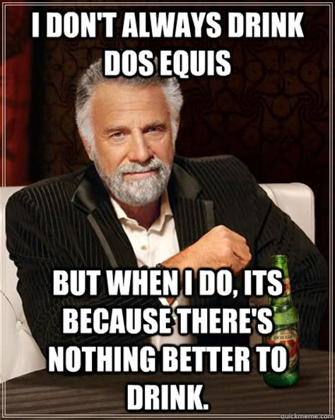 Make Dos Equis Meme - i don t always drink dos equis but when i do its because