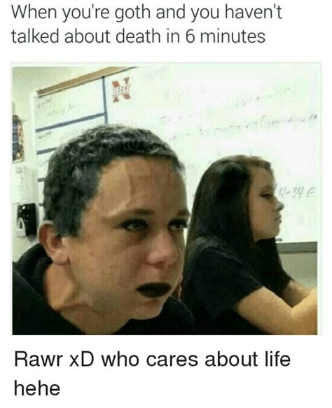 Rawr Xd Memes - when you re goth and you haven t talked about death in 6 minutes rawr xd who cares about life
