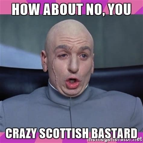 Scottish Meme - how about no you crazy scottish bastard drevil meme