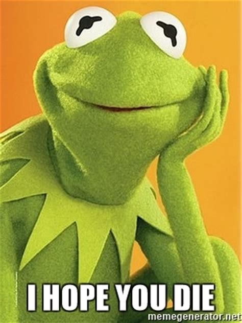 Kermit The Frog Meme Generator - i hope you die kermit the frog meme generator