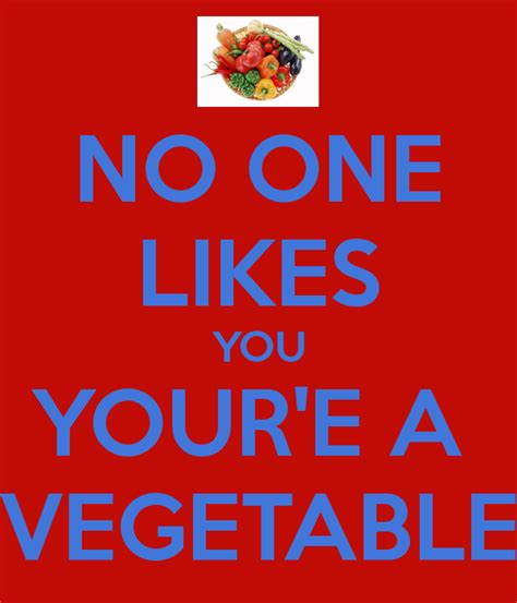 No One Likes by No One Likes You Your E A Vegetable Keep Calm And Carry