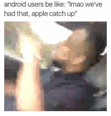 android users be like android users be like lmao we ve had that apple catch up android meme on sizzle