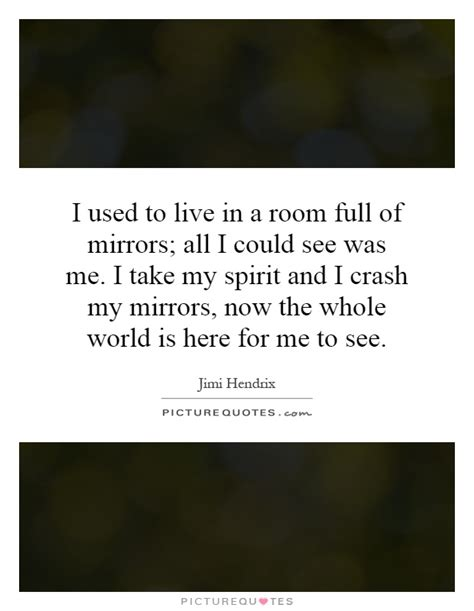 i used to live in a room of mirrors i used to live in a room of mirrors all i could see was picture quotes