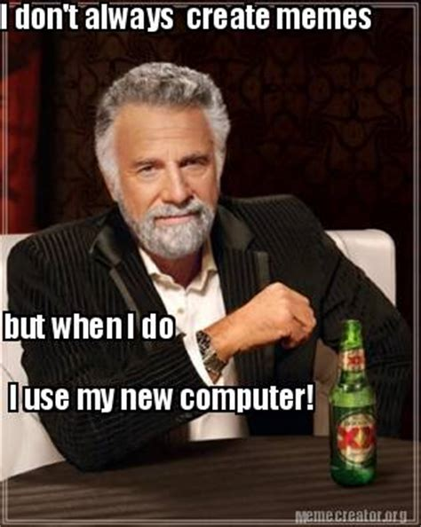 New Computer Meme - meme creator i don t always create memes but when i do i