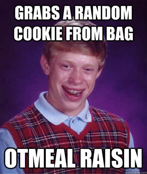 Raisins Meme - grabs a random cookie from bag otmeal raisin bad luck