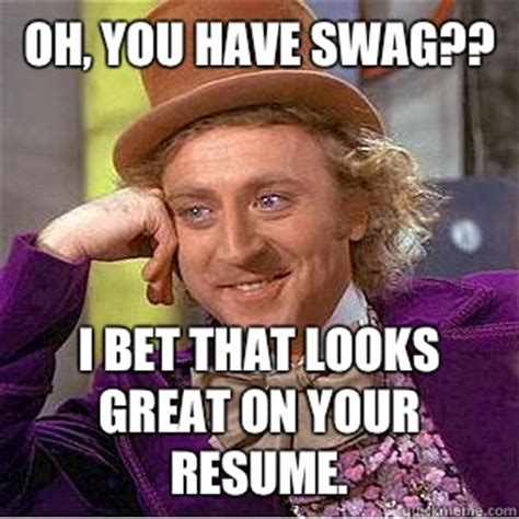 Resume Meme Oh You Swag I Bet That Looks Great On Your Resume Condescending Wonka Quickmeme