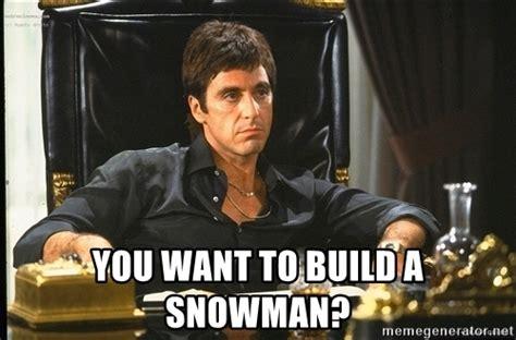 Scarface Meme - you want to build a snowman scarface meme generator