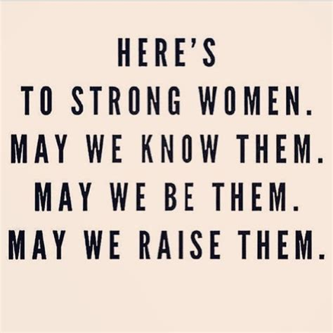 girl quotes about being strong here s to strong women may we know them may we be them