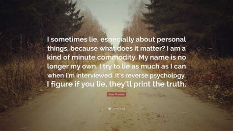 Sometimes I Think I Much Personal Inform by River Quote I Sometimes Lie Especially About