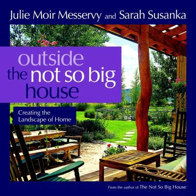 creating the not so big house outside the not so big house creating the landscape of home book by julie moir messervy sarah