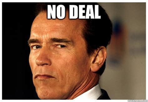 Deal Meme - no deal arnold schwarzenegger quickmeme