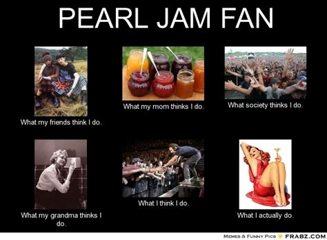 pearl jam fan pearl jam fan meme generator what i do