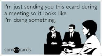 i m just sending you this ecard during a meeting so it looks like i m doing something