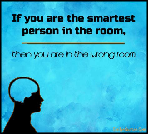 smartest person in the room if you are the smartest person in the room then you popular inspirational quotes at emilysquotes