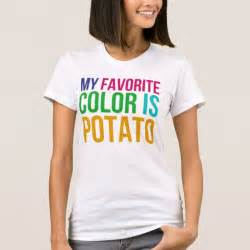 my favorite color is potato my favorite color is potato t shirt zazzle
