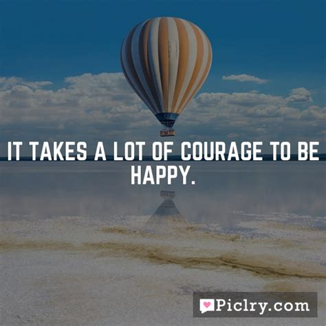 The Courage To Be Happy it takes a lot of courage to be happy