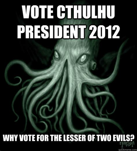 Cthulhu Meme - vote cthulhu president 2012 why vote for the lesser of two