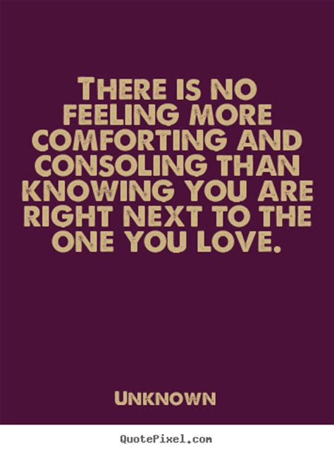 comforting love quotes there is no feeling more comforting and consoling