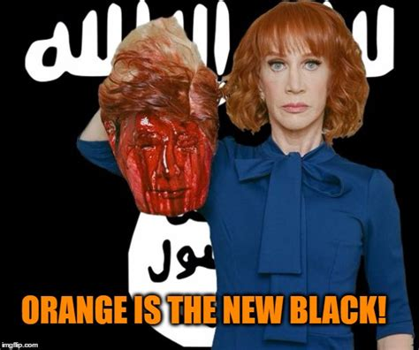 Kathy Meme - image tagged in isis kathy griffin orange is the new black