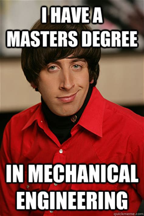 Mechanical Engineering Memes - i have a masters degree in mechanical engineering howard