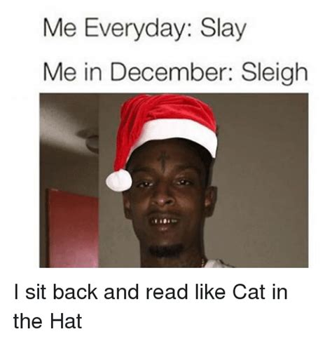 Cat In The Hat Memes - me everyday slay me in december sleigh i sit back and read like cat in the hat meme on sizzle