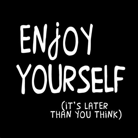 enjoy yourself enjoy yourself quotes quotesgram
