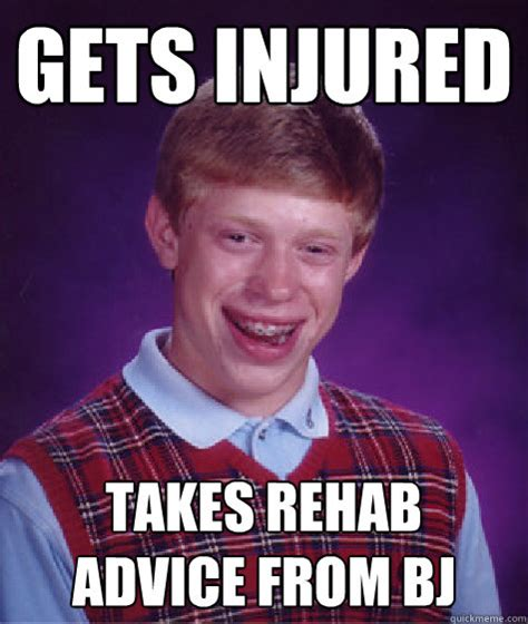 Takes A From Rehab gets injured takes rehab advice from bj bad luck brian