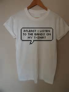 Quot At Least I Listen To The Bands On My T Shirt Quot T Shirts