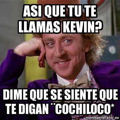 Cochiloco Memes - meme willy wonka asi que tu te llamas kevin dime que se