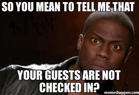 Mean Memes - so you mean to tell me that your guests are not checked in