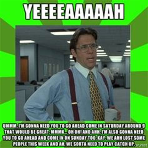 Office Space Not Gonna Work Here 1000 Images About Office Space Memes On