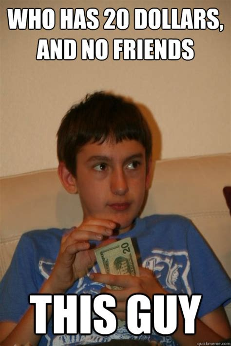 No New Friends Meme - who has 20 dollars and no friends this guy forgetful