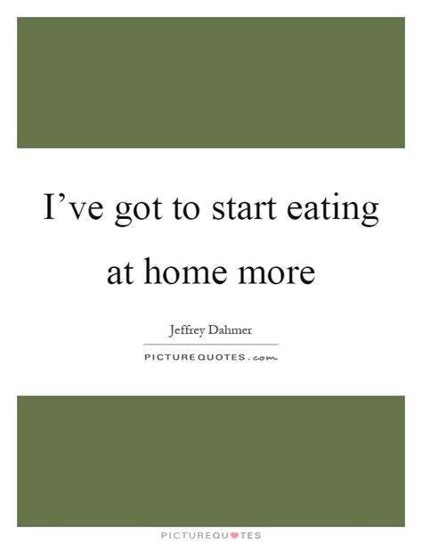 Ive Got To Start Betty by I Ve Got To Start At Home More Picture Quotes